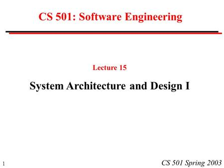 1 CS 501 Spring 2003 CS 501: Software Engineering Lecture 15 System Architecture and Design I.