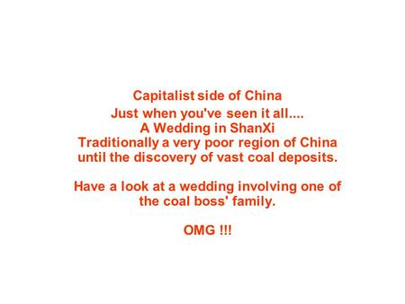 Capitalist side of China Just when you've seen it all.... A Wedding in ShanXi Traditionally a very poor region of China until the discovery of vast coal.