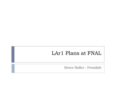 LAr1 Plans at FNAL Bruce Baller - Fermilab. Outline LAGUNA Meeting - Mar 20112  LBNE LAr detector overview  Prototyping plan  1 kton prototype.