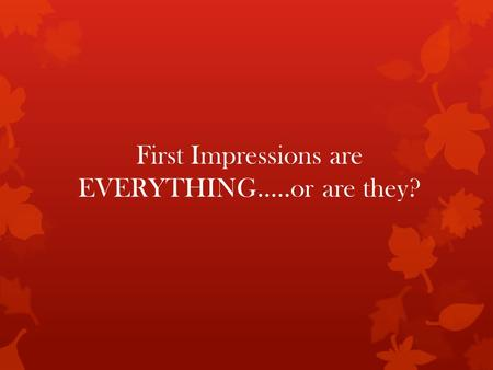 First Impressions are EVERYTHING…..or are they?.