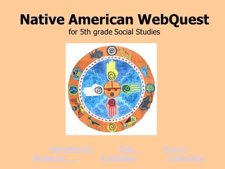 Native American WebQuest for 5th grade Social Studies IntroductionTaskProcess ResourcesEvaluationConclusion.