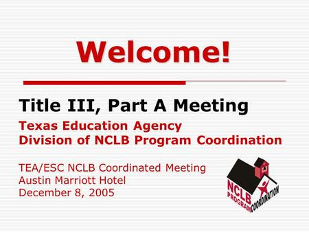 Welcome! Title III, Part A Meeting Texas Education Agency Division of NCLB Program Coordination TEA/ESC NCLB Coordinated Meeting Austin Marriott Hotel.