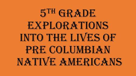 5 th Grade Explorations into the lives of Pre Columbian Native Americans.