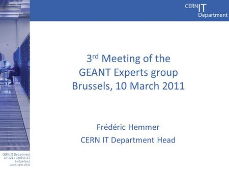 CERN IT Department CH-1211 Genève 23 Switzerland www.cern.ch/it 3 rd Meeting of the GEANT Experts group Brussels, 10 March 2011 Frédéric Hemmer CERN IT.