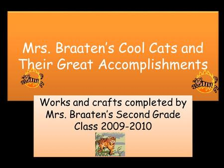 Mrs. Braaten's Cool Cats and Their Great Accomplishments Works and crafts completed by Mrs. Braaten's Second Grade Class 2009-2010.