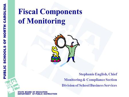 PUBLIC SCHOOLS OF NORTH CAROLINA STATE BOARD OF EDUCATION DEPARTMENT OF PUBLIC INSTRUCTION Fiscal Components of Monitoring Stephanie English, Chief Monitoring.