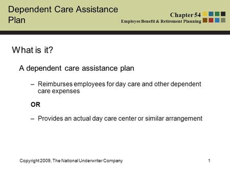 Dependent Care Assistance Plan Chapter 54 Employee Benefit & Retirement Planning Copyright 2009, The National Underwriter Company1 What is it? A dependent.