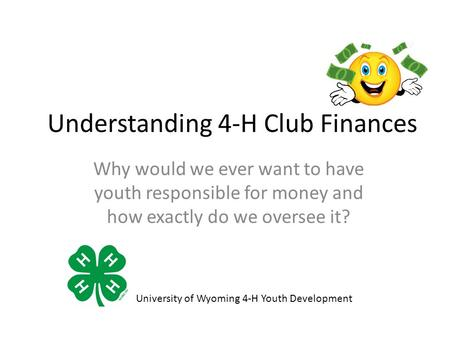 Understanding 4-H Club Finances Why would we ever want to have youth responsible for money and how exactly do we oversee it? University of Wyoming 4-H.