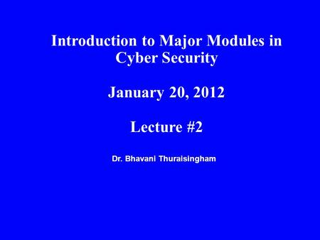 Dr. Bhavani Thuraisingham Introduction to Major Modules in Cyber Security January 20, 2012 Lecture #2.