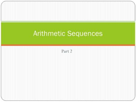 "Part 2 Arithmetic Sequences. Remember an arithmetic sequence is found by adding the same number over and over again. That number is called ""d"" the common."