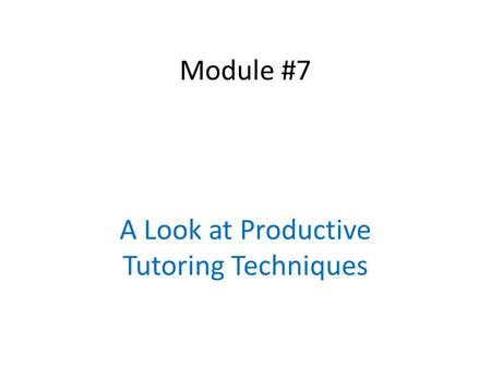 Module #7 A Look at Productive Tutoring Techniques.