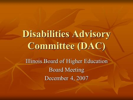 Disabilities Advisory Committee (DAC) Illinois Board of Higher Education Board Meeting December 4, 2007.
