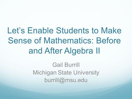Let's Enable Students to Make Sense of Mathematics: Before and After Algebra II Gail Burrill Michigan State University