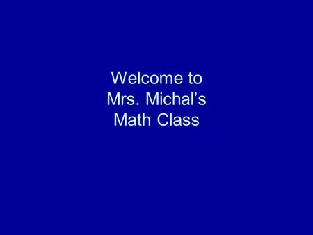 Welcome to Mrs. Michal's Math Class. I'm a teacher AND a person! I have a husband and three kids I'm from Huntsville, Alabama I've been at GSHS for the.