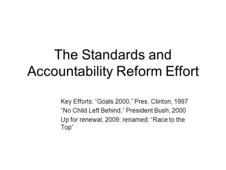 "The Standards and Accountability Reform Effort Key Efforts: ""Goals 2000,"" Pres. Clinton, 1997 ""No Child Left Behind,"" President Bush, 2000 Up for renewal,"