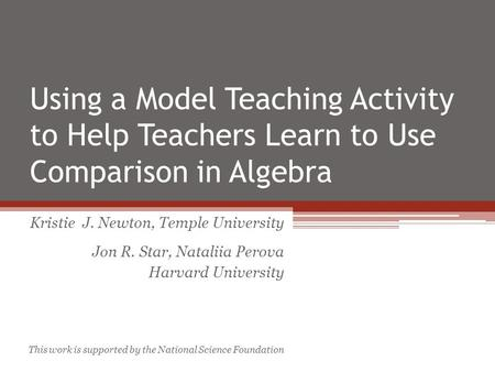 Using a Model Teaching Activity to Help Teachers Learn to Use Comparison in Algebra Kristie J. Newton, Temple University Jon R. Star, Nataliia Perova Harvard.