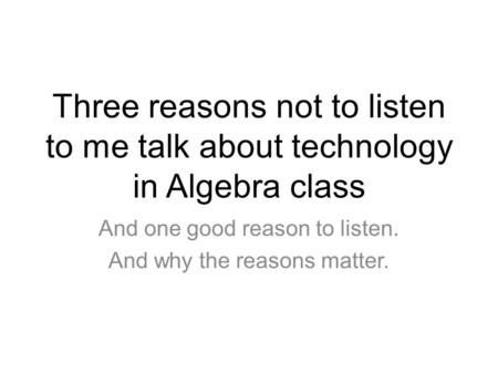 Three reasons not to listen to me talk about technology in Algebra class And one good reason to listen. And why the reasons matter.