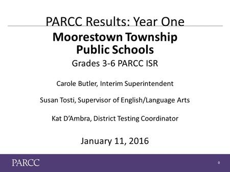 0 PARCC Results: Year One Moorestown Township Public Schools Grades 3-6 PARCC ISR Carole Butler, Interim Superintendent Susan Tosti, Supervisor of English/Language.