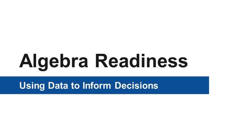 Algebra Readiness Using Data to Inform Decisions.