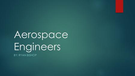 Aerospace Engineers BY: RYAN BISHOP. Description  Aerospace Engineers design, manufacture, and also test any aircraft, satellites, missiles, and space.