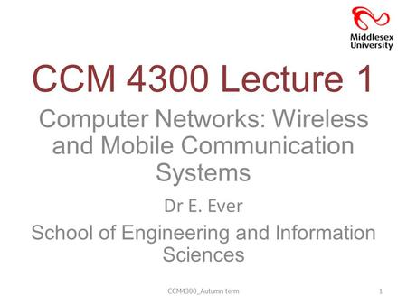 CCM 4300 Lecture 1 Computer Networks: Wireless and Mobile Communication Systems Dr E. Ever School of Engineering and Information Sciences CCM4300_Autumn.