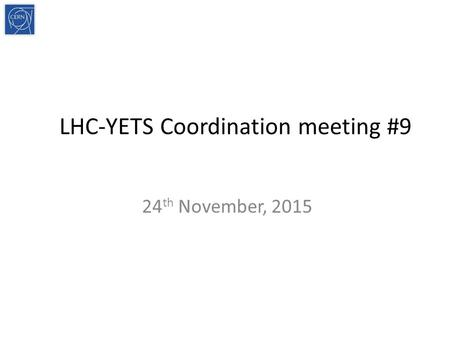 LHC-YETS Coordination meeting #9 24 th November, 2015.