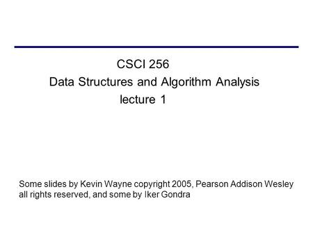 CSCI 256 Data Structures and Algorithm Analysis lecture 1 Some slides by Kevin Wayne copyright 2005, Pearson Addison Wesley all rights reserved, and some.