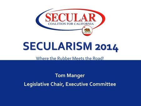 SECULARISM 2014 Where the Rubber Meets the Road! Tom Manger Legislative Chair, Executive Committee.