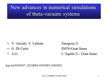 A.G., Tsukuba, 16 July 20031 New advances in numerical simulations of theta-vacuum systems V. Azcoiti, V. LalienaZaragoza U. G. Di CarloINFN-Gran Sasso.