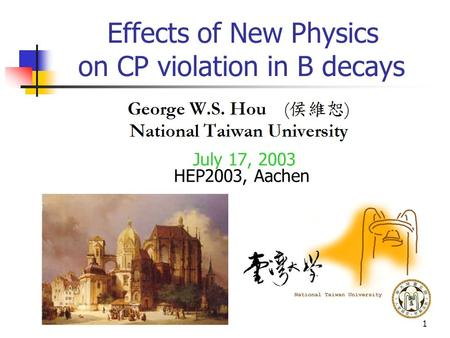 1 Effects of New Physics on CP violation in B decays July 17, 2003 HEP2003, Aachen.