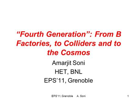 """Fourth Generation"": From B Factories, to Colliders and to the Cosmos Amarjit Soni HET, BNL EPS'11, Grenoble EPS'11, Grenoble A. Soni1."