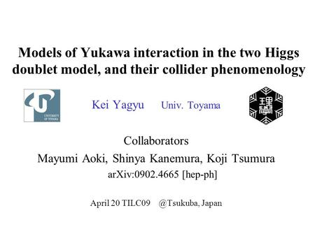 Models of Yukawa interaction in the two Higgs doublet model, and their collider phenomenology Kei Yagyu Univ. Toyama Collaborators Mayumi Aoki, Shinya.