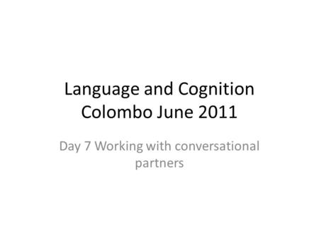 Language and Cognition Colombo June 2011 Day 7 Working with conversational partners.