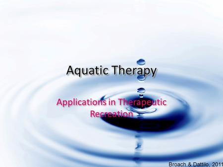 Aquatic Therapy Applications in Therapeutic Recreation Broach & Dattilo, 2011.