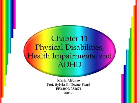 Chapter 11 Physical Disabilities, Health Impairments, and ADHD Maria Alfonso Prof. Sylvia G. Doane-Ward EEX2000/ 353671 2005-3.