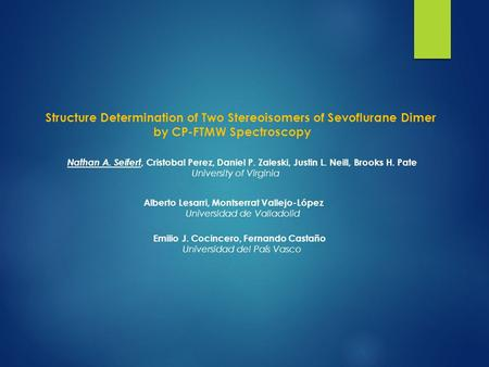 Structure Determination of Two Stereoisomers of Sevoflurane Dimer by CP-FTMW Spectroscopy Nathan A. Seifert, Cristobal Perez, Daniel P. Zaleski, Justin.