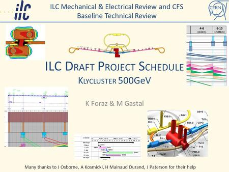 ILC D RAFT P ROJECT S CHEDULE K LYCLUSTER 500GeV K Foraz & M Gastal ILC Mechanical & Electrical Review and CFS Baseline Technical Review Many thanks to.