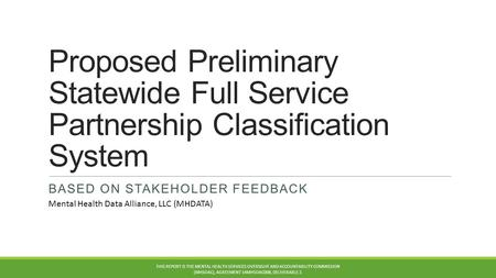 Proposed Preliminary Statewide Full Service Partnership Classification System BASED ON STAKEHOLDER FEEDBACK THIS REPORT IS THE MENTAL HEALTH SERVICES OVERSIGHT.
