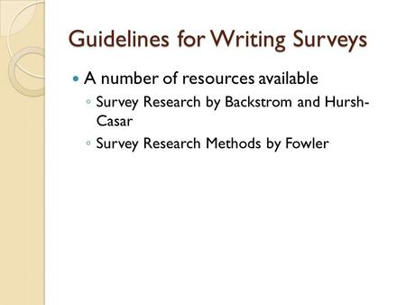 Guidelines for Writing Surveys A number of resources available ◦ Survey Research by Backstrom and Hursh- Casar ◦ Survey Research Methods by Fowler.
