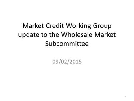 Market Credit Working Group update to the Wholesale Market Subcommittee 09/02/2015 1.