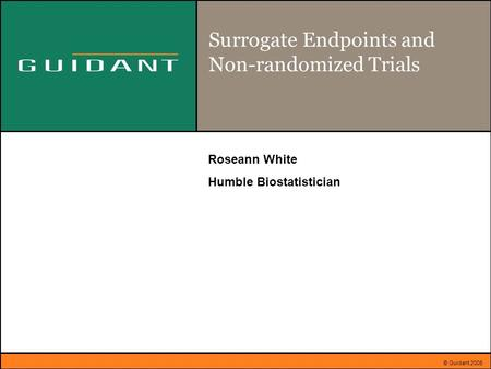 © Guidant 2005 Surrogate Endpoints and Non-randomized Trials Roseann White Humble Biostatistician.