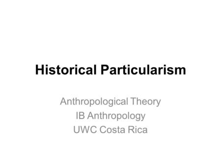 Historical Particularism Anthropological Theory IB Anthropology UWC Costa Rica.