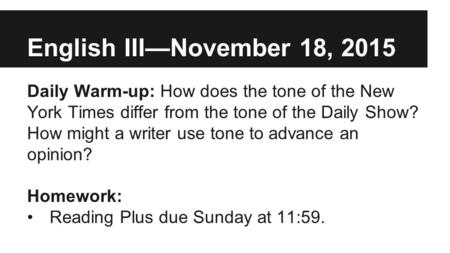 English III—November 18, 2015 Daily Warm-up: How does the tone of the New York Times differ from the tone of the Daily Show? How might a writer use tone.