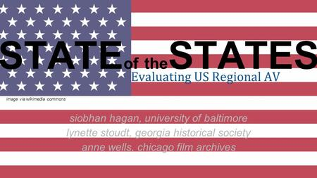 STATE of the STATES Evaluating US Regional AV siobhan hagan, university of baltimore lynette stoudt, georgia historical society anne wells, chicago film.