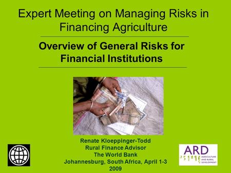 Expert Meeting on Managing Risks in Financing Agriculture Overview of General Risks for Financial Institutions Renate Kloeppinger-Todd Rural Finance Advisor.