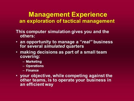 "Management Experience an exploration of tactical management This computer simulation gives you and the others: an opportunity to manage a ""real"" business."