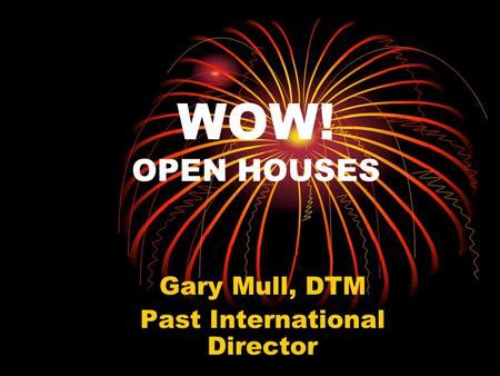 WOW! OPEN HOUSES Gary Mull, DTM Past International Director.