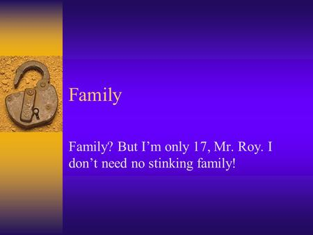 Family Family? But I'm only 17, Mr. Roy. I don't need no stinking family!
