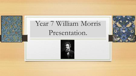 Year 7 William Morris Presentation.. Produce a poster, sketchbook, power point or word presentation. Silver task- Include facts on the Artist and examples.