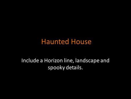 Haunted House Include a Horizon line, landscape and spooky details.